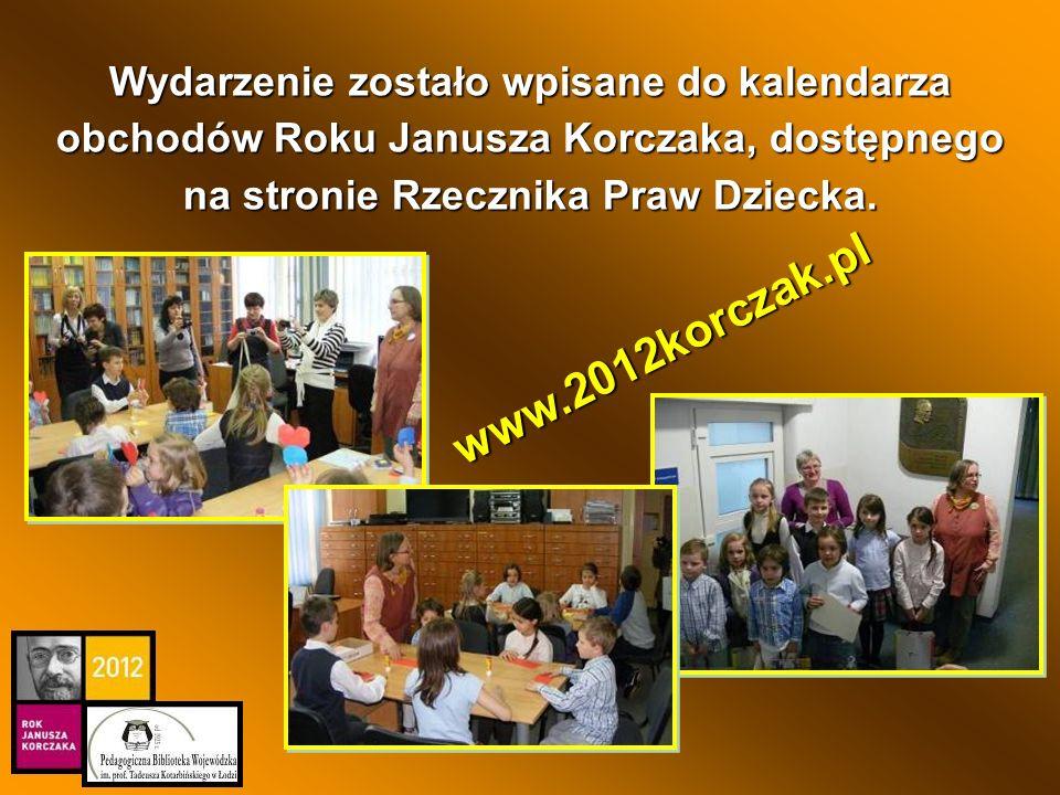 Wydarzenie zostało wpisane do kalendarza obchodów Roku Janusza Korczaka, dostępnego na stronie Rzecznika Praw Dziecka. www.2012korczak.pl