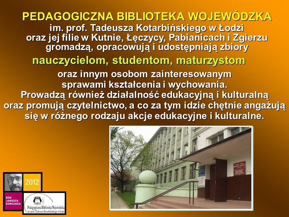 PEDAGOGICZNA BIBLIOTEKA WOJEWÓDZKA im. prof. Tadeusza Kotarbińskiego w Łodzi oraz jej filie w Kutnie, Łęczycy, Pabianicach i Zgierzu gromadzą, opracow