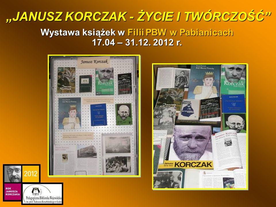 Wystawa książek w Filii PBW w Pabianicach 17.04 – 31.12. 2012 r. JANUSZ KORCZAK - ŻYCIE I TWÓRCZOŚĆ