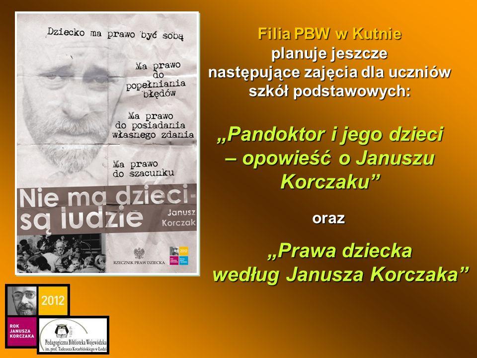 Prawa dziecka według Janusza Korczaka Filia PBW w Kutnie planuje jeszcze następujące zajęcia dla uczniów szkół podstawowych: Pandoktor i jego dzieci –