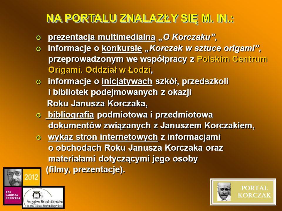 NA PORTALU ZNALAZŁY SIĘ M. IN.: o prezentacja multimedialna O Korczaku, o informacje o konkursie Korczak w sztuce origami, przeprowadzonym we współpra
