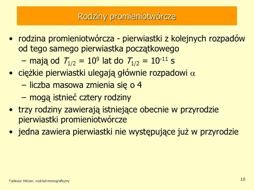 Rodziny promieniotwórcze rodzina promieniotwórcza - pierwiastki z kolejnych rozpadów od tego samego pierwiastka początkowego –mają od T 1/2 = 10 9 lat do T 1/2 = 10 -11 s ciężkie pierwiastki ulegają głównie rozpadowi –liczba masowa zmienia się o 4 –mogą istnieć cztery rodziny trzy rodziny zawierają istniejące obecnie w przyrodzie pierwiastki promieniotwórcze jedna zawiera pierwiastki nie występujące już w przyrodzie Tadeusz Hilczer, wykład monograficzny 10