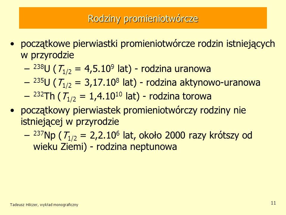 Rodziny promieniotwórcze początkowe pierwiastki promieniotwórcze rodzin istniejących w przyrodzie – 238 U (T 1/2 = 4,5.10 9 lat) - rodzina uranowa – 235 U (T 1/2 = 3,17.10 8 lat) - rodzina aktynowo-uranowa – 232 Th (T 1/2 = 1,4.10 10 lat) - rodzina torowa początkowy pierwiastek promieniotwórczy rodziny nie istniejącej w przyrodzie – 237 Np (T 1/2 = 2,2.10 6 lat, około 2000 razy krótszy od wieku Ziemi) - rodzina neptunowa Tadeusz Hilczer, wykład monograficzny 11