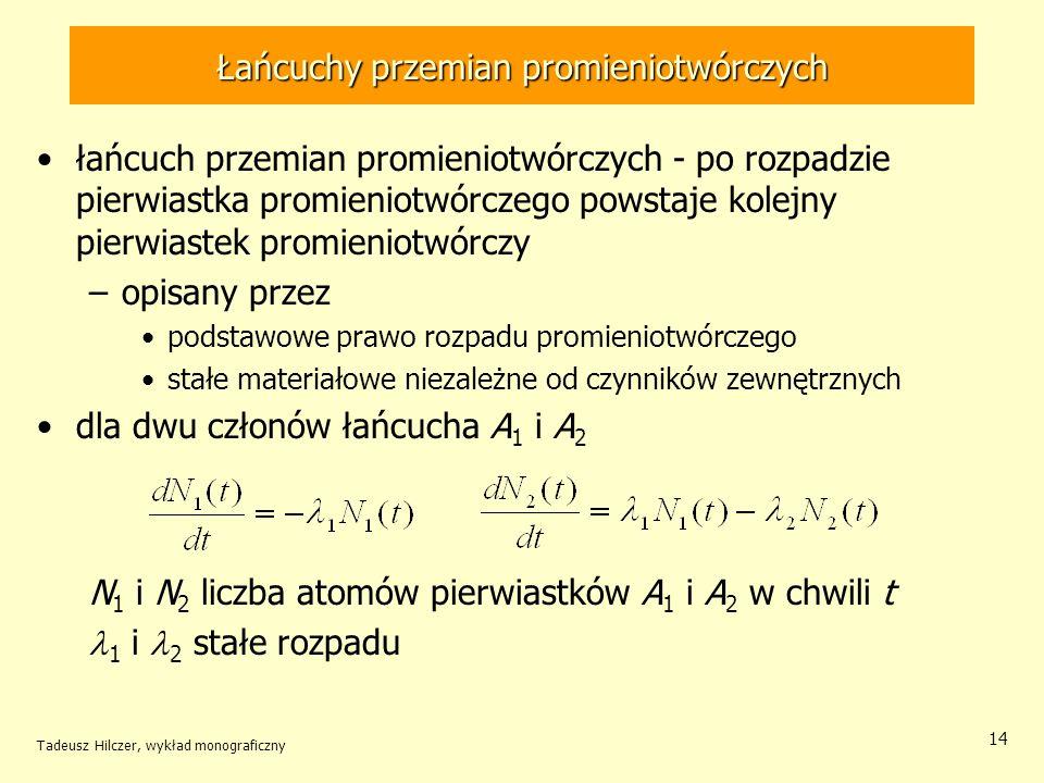 Łańcuchy przemian promieniotwórczych łańcuch przemian promieniotwórczych - po rozpadzie pierwiastka promieniotwórczego powstaje kolejny pierwiastek promieniotwórczy –opisany przez podstawowe prawo rozpadu promieniotwórczego stałe materiałowe niezależne od czynników zewnętrznych dla dwu członów łańcucha A 1 i A 2 N 1 i N 2 liczba atomów pierwiastków A 1 i A 2 w chwili t 1 i 2 stałe rozpadu Tadeusz Hilczer, wykład monograficzny 14