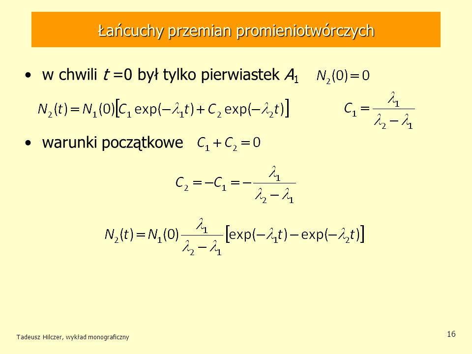 Łańcuchy przemian promieniotwórczych Tadeusz Hilczer, wykład monograficzny 16 w chwili t =0 był tylko pierwiastek A 1 warunki początkowe