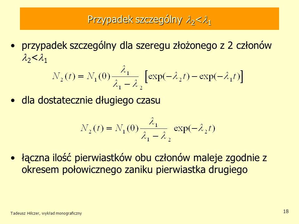 Przypadek szczególny 2 < 1 przypadek szczególny dla szeregu złożonego z 2 członów 2 < 1 dla dostatecznie długiego czasu łączna ilość pierwiastków obu członów maleje zgodnie z okresem połowicznego zaniku pierwiastka drugiego Tadeusz Hilczer, wykład monograficzny 18