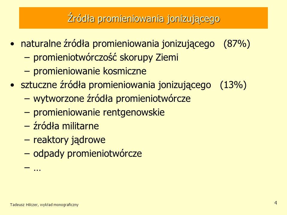 Średnie udziały różnych źródeł promieniowania Tadeusz Hilczer, wykład monograficzny 5 źródło promieniowania % źródła naturalne(87) promieniowanie kosmiczne14 promieniowanie skorupy ziemskiej 19 napromieniowanie wewnętrzne pospolitymi izotopami promieniotwórczymi 17 radon w powietrzu32 toron w powietrzu 5 źródła sztuczne(13) działania medyczne11,5 zgromadzone odpady promieniotwórcze 0,5 przemysłowe zastosowanie izotopów promieniotwórczych 0,4 energetyka jądrowa 0,1 inne 0,5