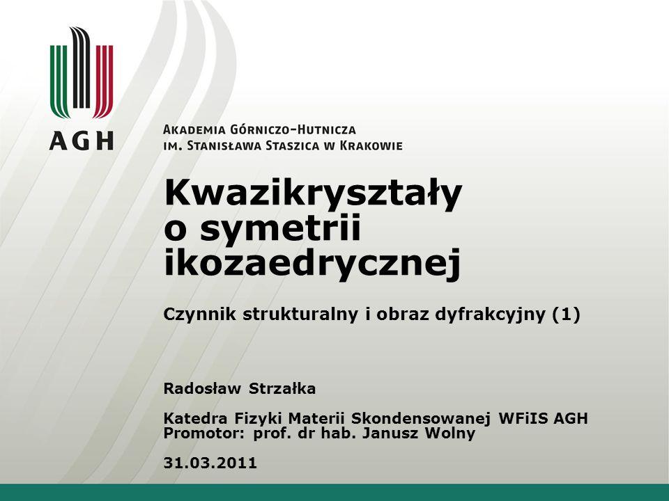 Kwazikryształy o symetrii ikozaedrycznej Czynnik strukturalny i obraz dyfrakcyjny (1) Radosław Strzałka Katedra Fizyki Materii Skondensowanej WFiIS AG