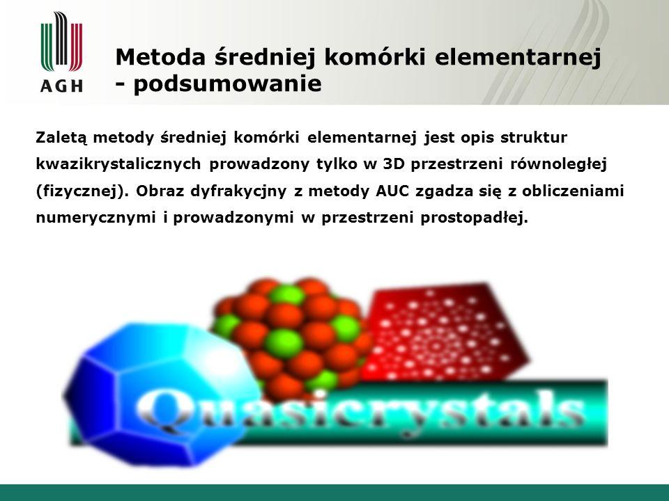 Metoda średniej komórki elementarnej - podsumowanie Zaletą metody średniej komórki elementarnej jest opis struktur kwazikrystalicznych prowadzony tylk