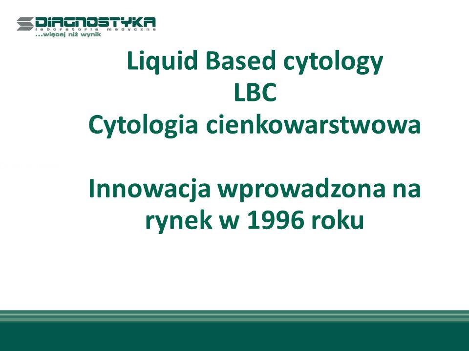 Liquid Based Cytology cytologia cienkowarstwowa Proces ten minimalizuje możliwość uszkodzenia próbki podczas transportu Dzięki tej metodzie zostają usunięte z próbki komórki bakterii, drożdży, komórki pojawiające się w stanach zapalnych (ropa), cząstki śluzu.