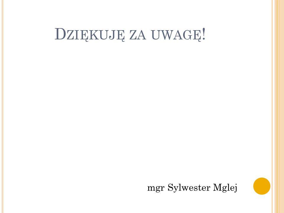 D ZIĘKUJĘ ZA UWAGĘ ! mgr Sylwester Mglej