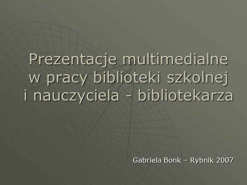 Prezentacje multimedialne w pracy biblioteki szkolnej i nauczyciela - bibliotekarza Gabriela Bonk – Rybnik 2007