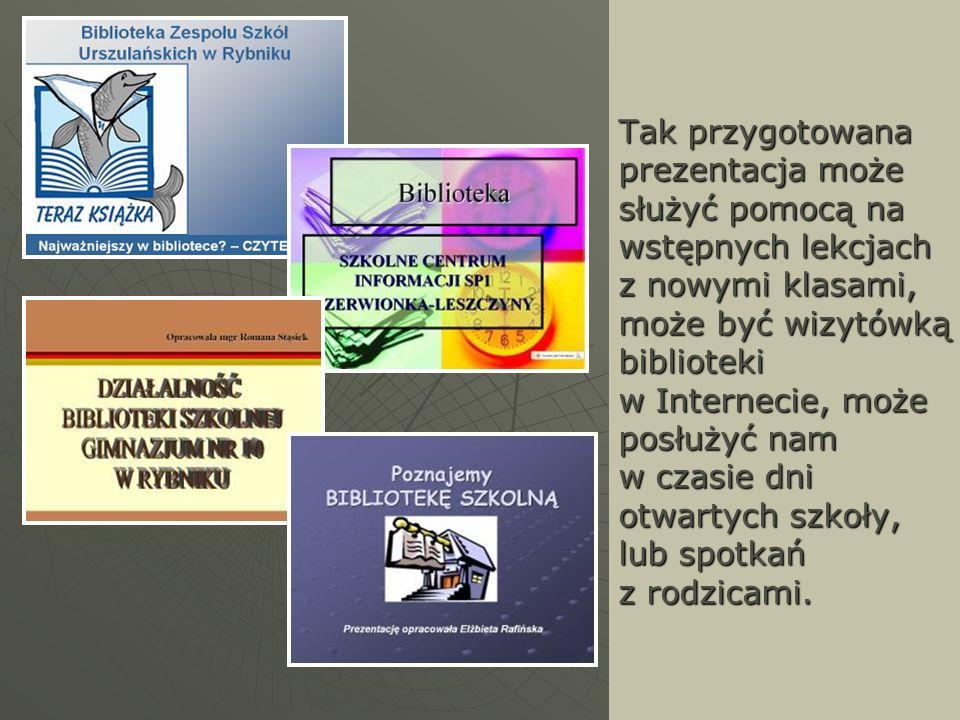 Tak przygotowana prezentacja może służyć pomocą na wstępnych lekcjach z nowymi klasami, może być wizytówką biblioteki w Internecie, może posłużyć nam