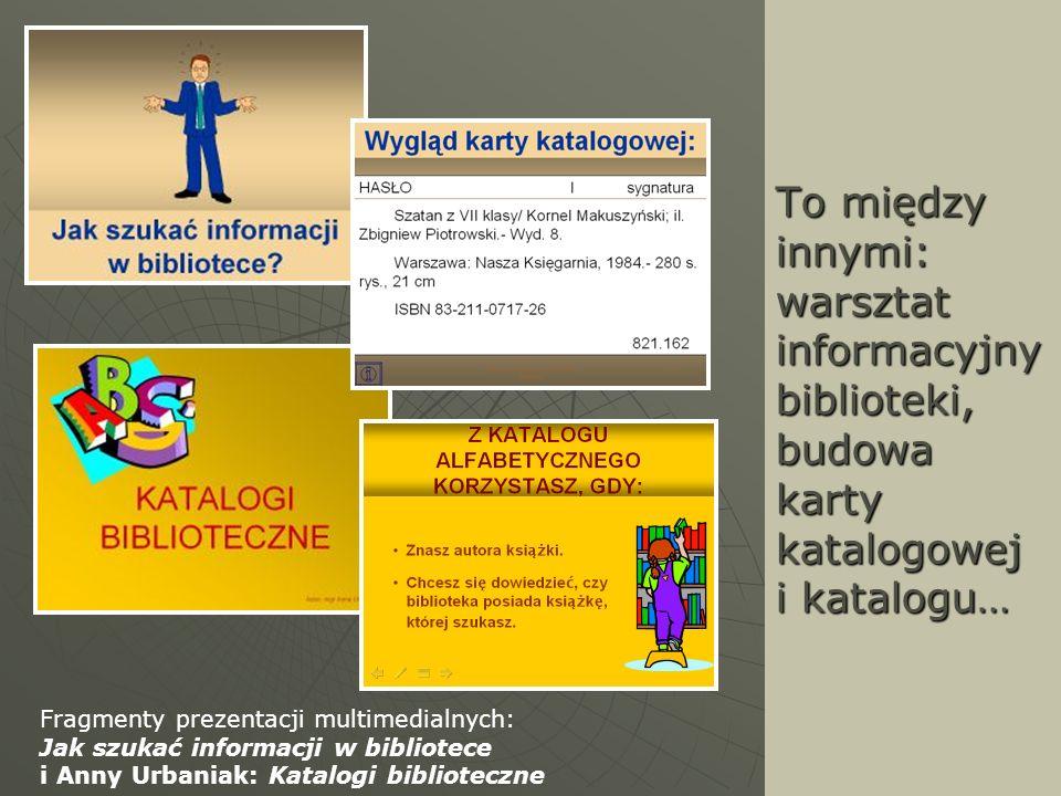 To między innymi: warsztat informacyjny biblioteki, budowa karty katalogowej i katalogu… Fragmenty prezentacji multimedialnych: Jak szukać informacji