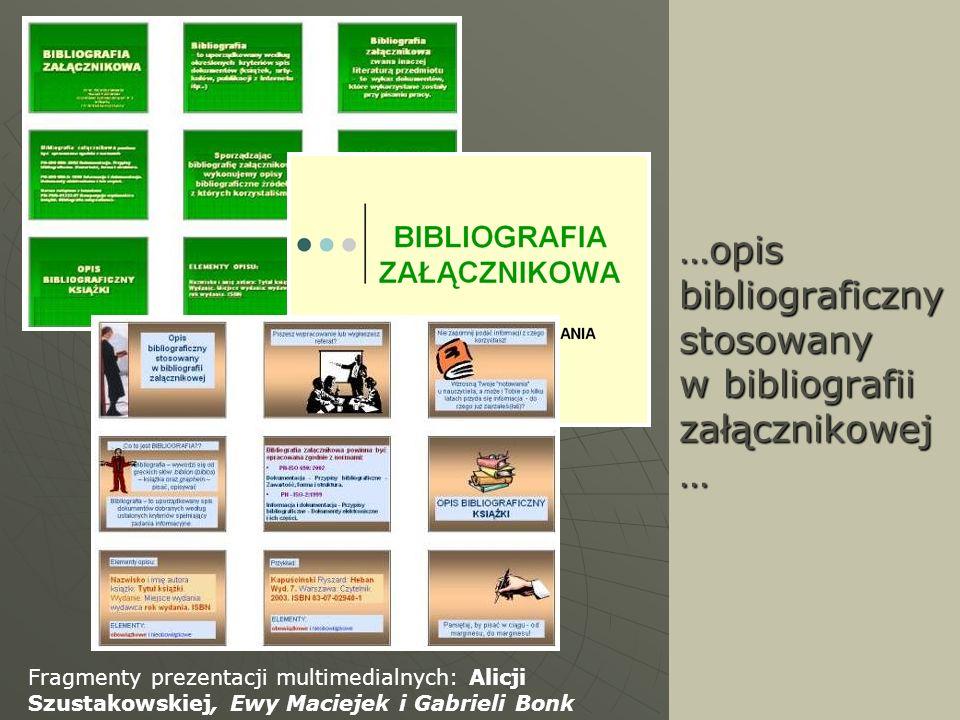 …opis bibliograficzny stosowany w bibliografii załącznikowej … Fragmenty prezentacji multimedialnych: Alicji Szustakowskiej, Ewy Maciejek i Gabrieli B