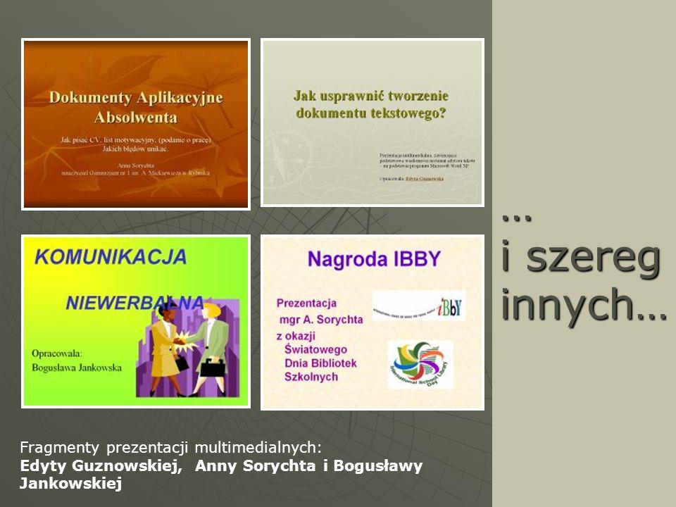 … i szereg innych… Fragmenty prezentacji multimedialnych: Edyty Guznowskiej, Anny Sorychta i Bogusławy Jankowskiej