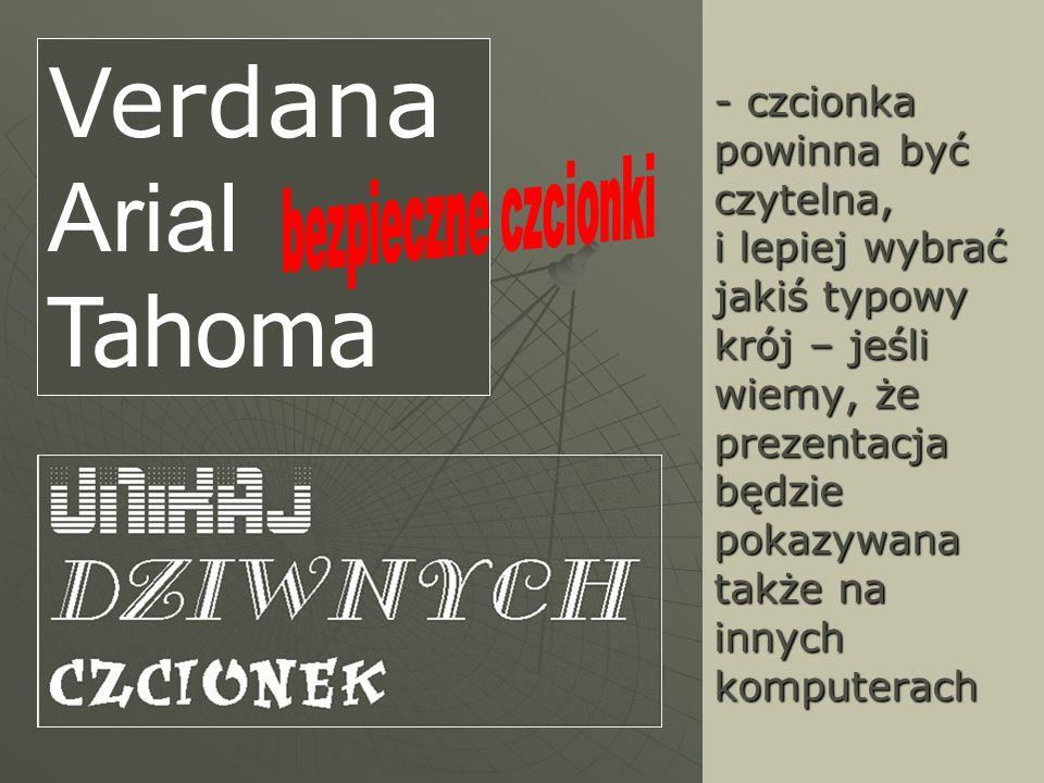 - czcionka powinna być czytelna, i lepiej wybrać jakiś typowy krój – jeśli wiemy, że prezentacja będzie pokazywana także na innych komputerach Verdana
