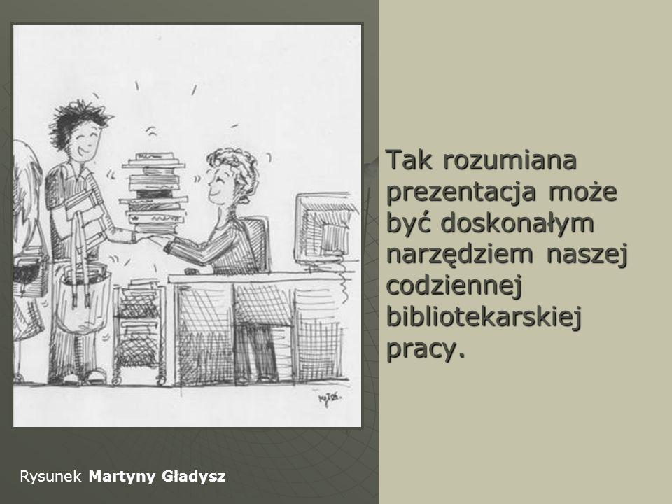 Tak rozumiana prezentacja może być doskonałym narzędziem naszej codziennej bibliotekarskiej pracy. Rysunek Martyny Gładysz