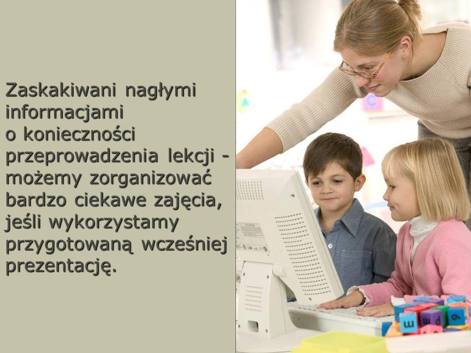 Zaskakiwani nagłymi informacjami o konieczności przeprowadzenia lekcji - możemy zorganizować bardzo ciekawe zajęcia, jeśli wykorzystamy przygotowaną w