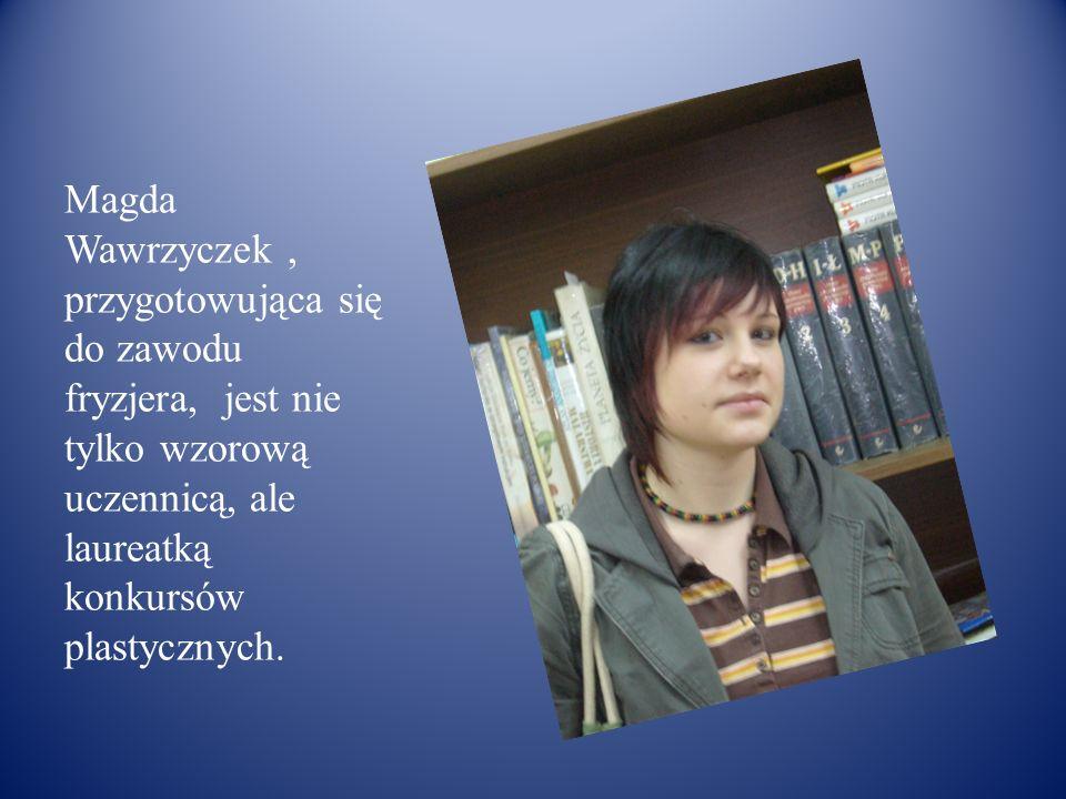 Magda Wawrzyczek, przygotowująca się do zawodu fryzjera, jest nie tylko wzorową uczennicą, ale laureatką konkursów plastycznych.