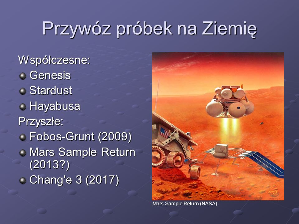 Przywóz próbek na Ziemię Współczesne:GenesisStardustHayabusaPrzyszłe: Fobos-Grunt (2009) Mars Sample Return (2013?) Chang'e 3 (2017) Mars Sample Retur