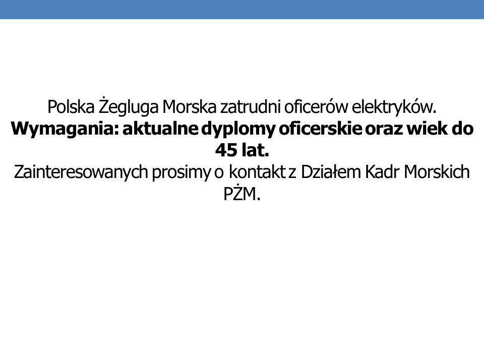 Polska Żegluga Morska zatrudni oficerów elektryków. Wymagania: aktualne dyplomy oficerskie oraz wiek do 45 lat. Zainteresowanych prosimy o kontakt z D