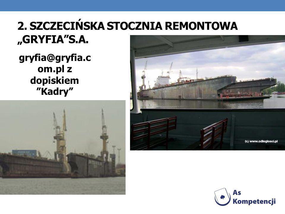 2. SZCZECIŃSKA STOCZNIA REMONTOWA GRYFIAS.A. gryfia@gryfia.c om.pl z dopiskiem Kadry