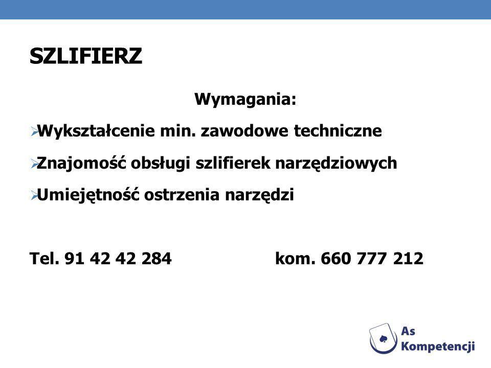 SZLIFIERZ Wymagania: Wykształcenie min. zawodowe techniczne Znajomość obsługi szlifierek narzędziowych Umiejętność ostrzenia narzędzi Tel. 91 42 42 28