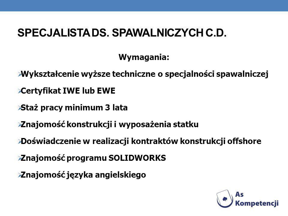 SPECJALISTA DS. SPAWALNICZYCH C.D. Wymagania: Wykształcenie wyższe techniczne o specjalności spawalniczej Certyfikat IWE lub EWE Staż pracy minimum 3