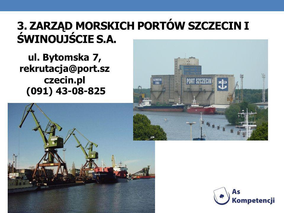 3. ZARZĄD MORSKICH PORTÓW SZCZECIN I ŚWINOUJŚCIE S.A. ul. Bytomska 7, rekrutacja@port.sz czecin.pl (091) 43-08-825