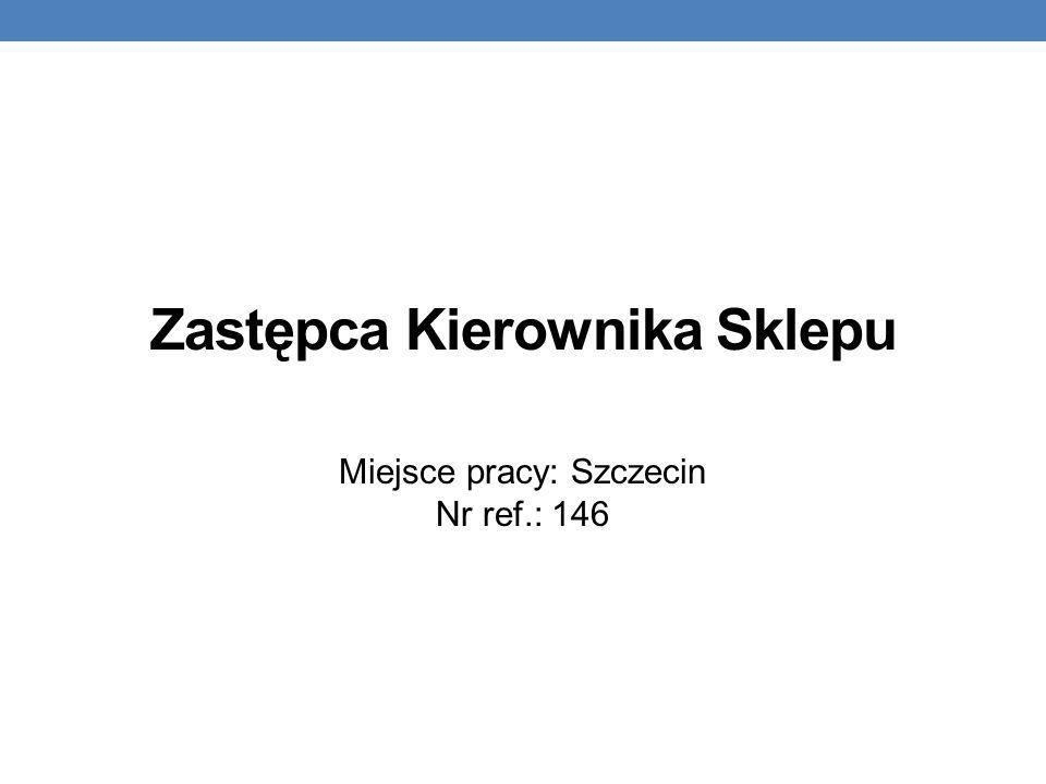 Zastępca Kierownika Sklepu Miejsce pracy: Szczecin Nr ref.: 146