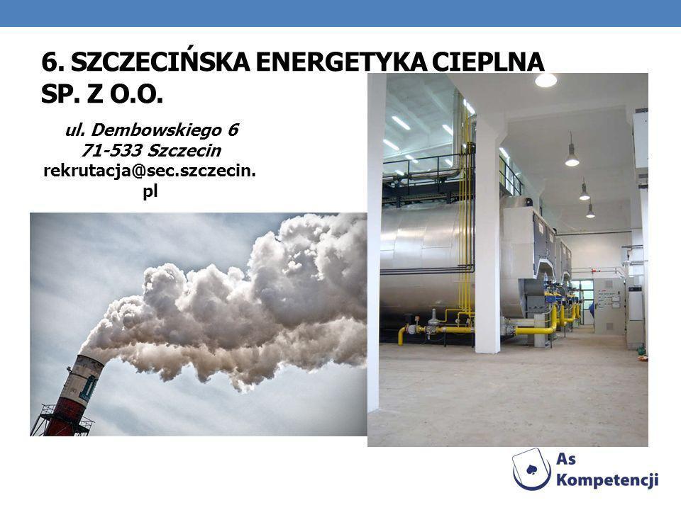 6. SZCZECIŃSKA ENERGETYKA CIEPLNA SP. Z O.O. ul. Dembowskiego 6 71-533 Szczecin rekrutacja@sec.szczecin. pl