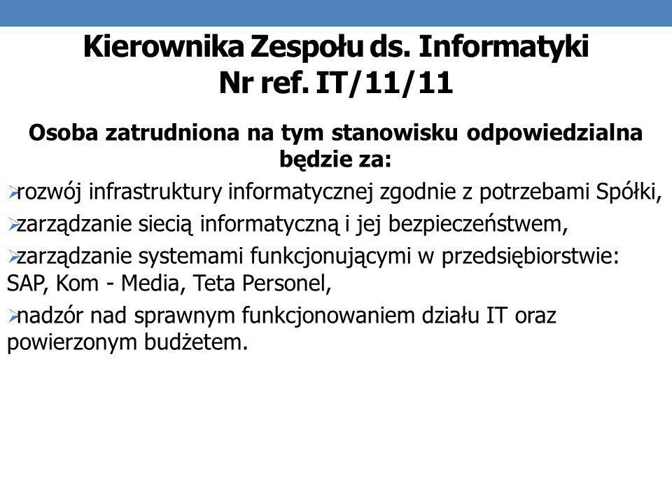 Kierownika Zespołu ds. Informatyki Nr ref. IT/11/11 Osoba zatrudniona na tym stanowisku odpowiedzialna będzie za: rozwój infrastruktury informatycznej