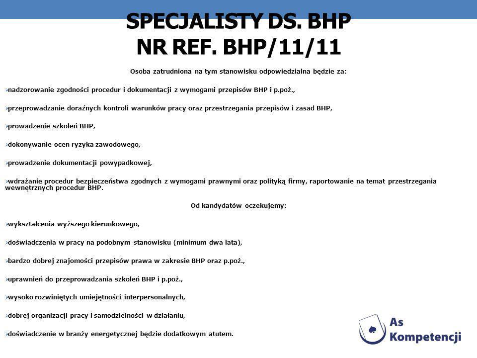 SPECJALISTY DS. BHP NR REF. BHP/11/11 Osoba zatrudniona na tym stanowisku odpowiedzialna będzie za: nadzorowanie zgodności procedur i dokumentacji z w