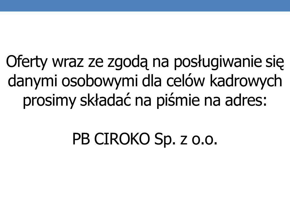 Oferty wraz ze zgodą na posługiwanie się danymi osobowymi dla celów kadrowych prosimy składać na piśmie na adres: PB CIROKO Sp. z o.o.