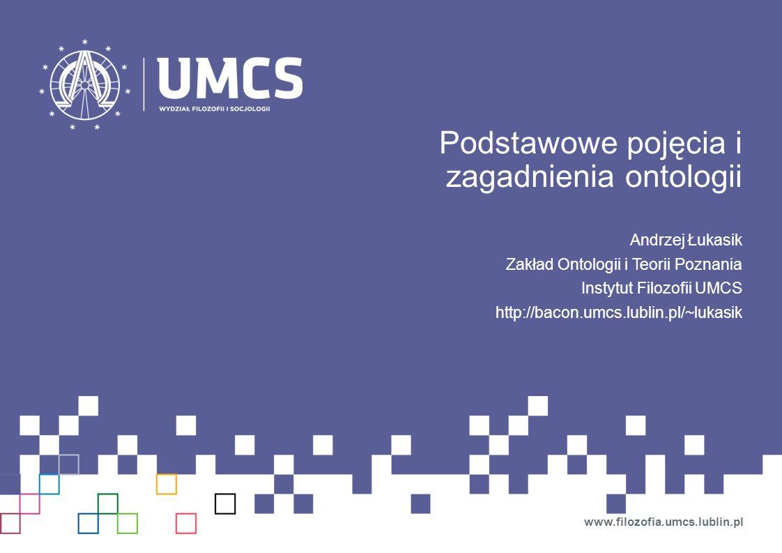 Podstawowe pojęcia i zagadnienia ontologii Andrzej Łukasik Zakład Ontologii i Teorii Poznania Instytut Filozofii UMCS http://bacon.umcs.lublin.pl/~luk
