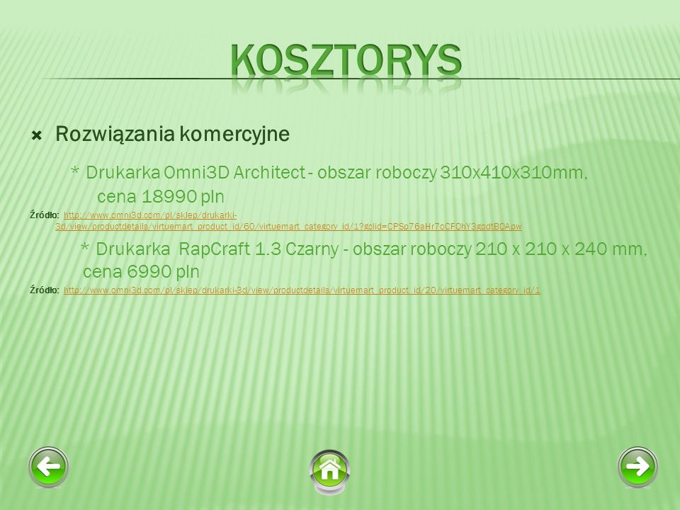 Rozwiązania komercyjne * Drukarka Omni3D Architect - obszar roboczy 310x410x310mm, cena 18990 pln Źródło: http://www.omni3d.com/pl/sklep/drukarki- 3d/view/productdetails/virtuemart_product_id/60/virtuemart_category_id/1?gclid=CPSp76aHr7oCFQhY3godtBQApwhttp://www.omni3d.com/pl/sklep/drukarki- 3d/view/productdetails/virtuemart_product_id/60/virtuemart_category_id/1?gclid=CPSp76aHr7oCFQhY3godtBQApw * Drukarka RapCraft 1.3 Czarny - obszar roboczy 210 x 210 x 240 mm, cena 6990 pln Źródło: http://www.omni3d.com/pl/sklep/drukarki-3d/view/productdetails/virtuemart_product_id/20/virtuemart_category_id/1http://www.omni3d.com/pl/sklep/drukarki-3d/view/productdetails/virtuemart_product_id/20/virtuemart_category_id/1