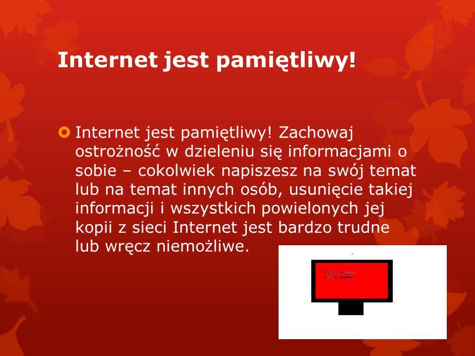 Internet jest pamiętliwy! Internet jest pamiętliwy! Zachowaj ostrożność w dzieleniu się informacjami o sobie – cokolwiek napiszesz na swój temat lub n