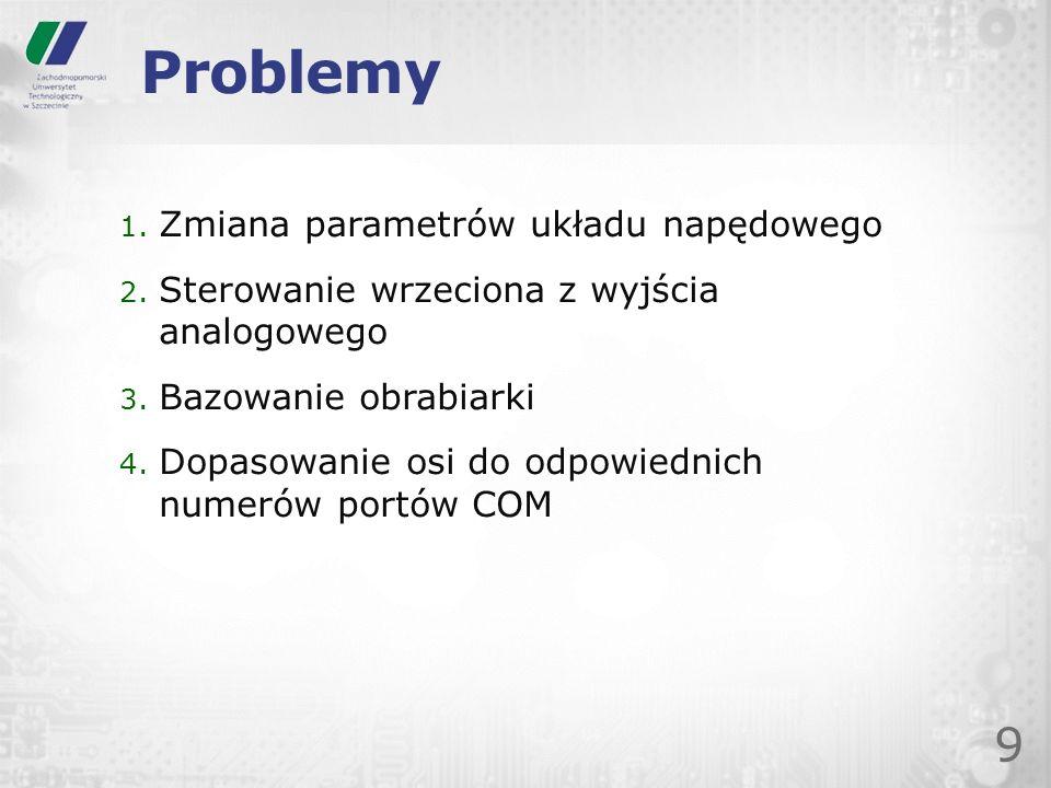Problemy 9 1. Zmiana parametrów układu napędowego 2. Sterowanie wrzeciona z wyjścia analogowego 3. Bazowanie obrabiarki 4. Dopasowanie osi do odpowied