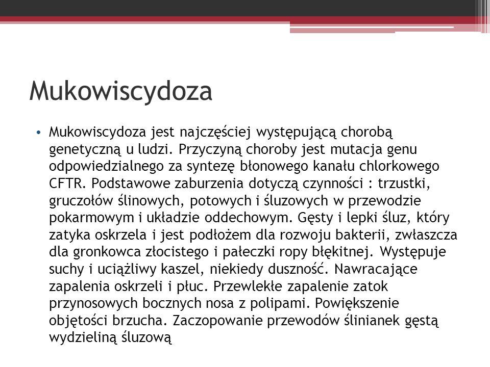 Mukowiscydoza Mukowiscydoza jest najczęściej występującą chorobą genetyczną u ludzi. Przyczyną choroby jest mutacja genu odpowiedzialnego za syntezę b