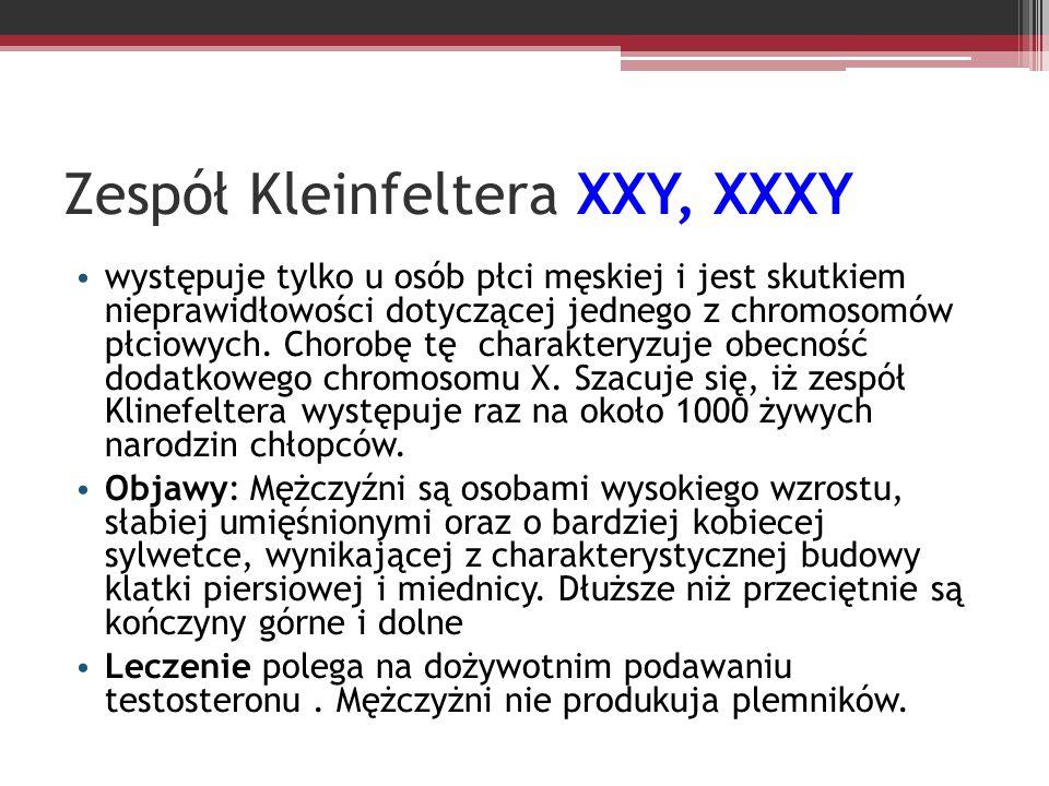 Zespół Kleinfeltera XXY, XXXY występuje tylko u osób płci męskiej i jest skutkiem nieprawidłowości dotyczącej jednego z chromosomów płciowych. Chorobę