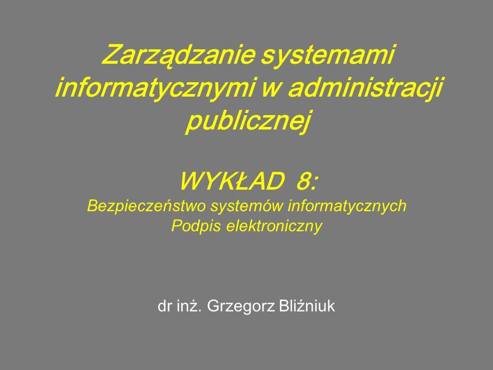 Zarządzanie systemami informatycznymi w administracji publicznej WYKŁAD 8: Bezpieczeństwo systemów informatycznych Podpis elektroniczny dr inż. Grzego