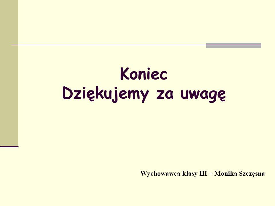 Koniec Dziękujemy za uwagę Wychowawca klasy III – Monika Szczęsna