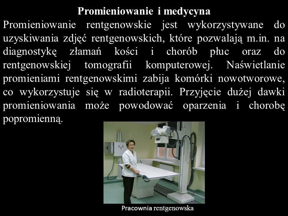 Promieniowanie i medycyna Promieniowanie rentgenowskie jest wykorzystywane do uzyskiwania zdjęć rentgenowskich, które pozwalają m.in. na diagnostykę z