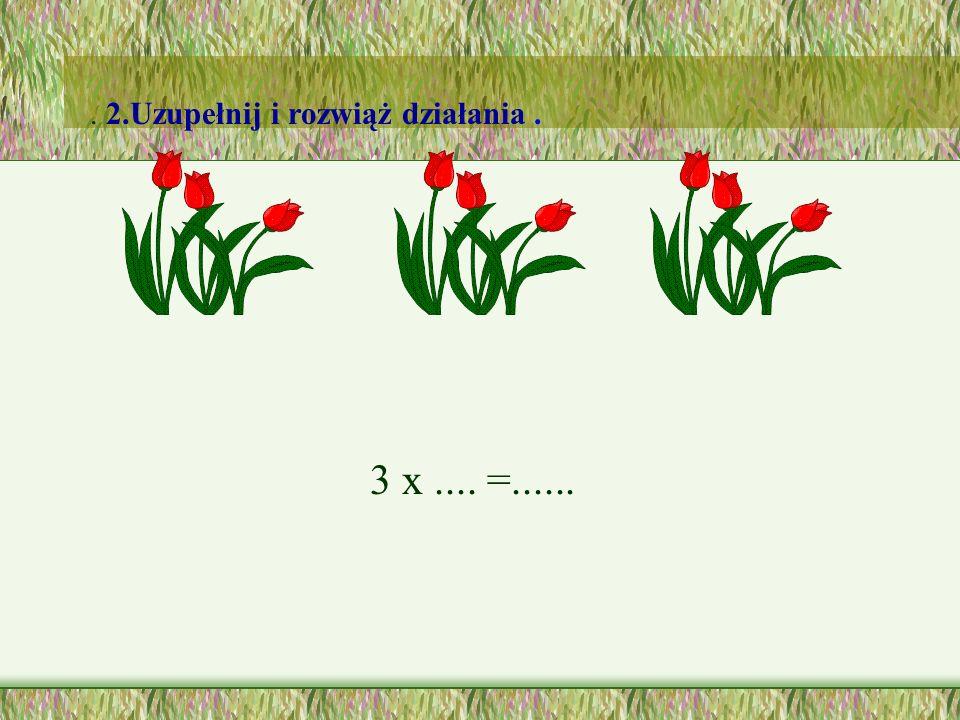 3 x.... =....... 2.Uzupełnij i rozwiąż działania.