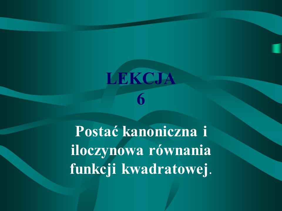 LEKCJA 6 Postać kanoniczna i iloczynowa równania funkcji kwadratowej.
