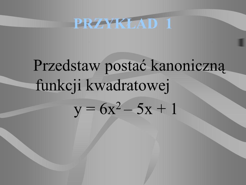 ZADANIE 1 Przedstaw postać kanoniczną i iloczynową danych funkcji a)y = x 2 - 3x + 2, b)y = 3x 2 + 2x - 1, c)y = -x 2 + 2x – 1, d)y = 3x 2 – 9, e)y = x 2 + 3x – 4, f)y = -2x 2 + 12x.