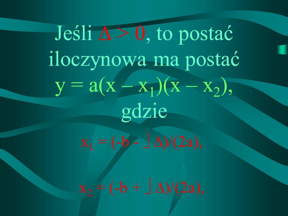 Jeśli > 0, to postać iloczynowa ma postać y = a(x – x 1 )(x – x 2 ), gdzie x1 x1 = (-b - )/(2a), x2 x2 = (-b + )/(2a),
