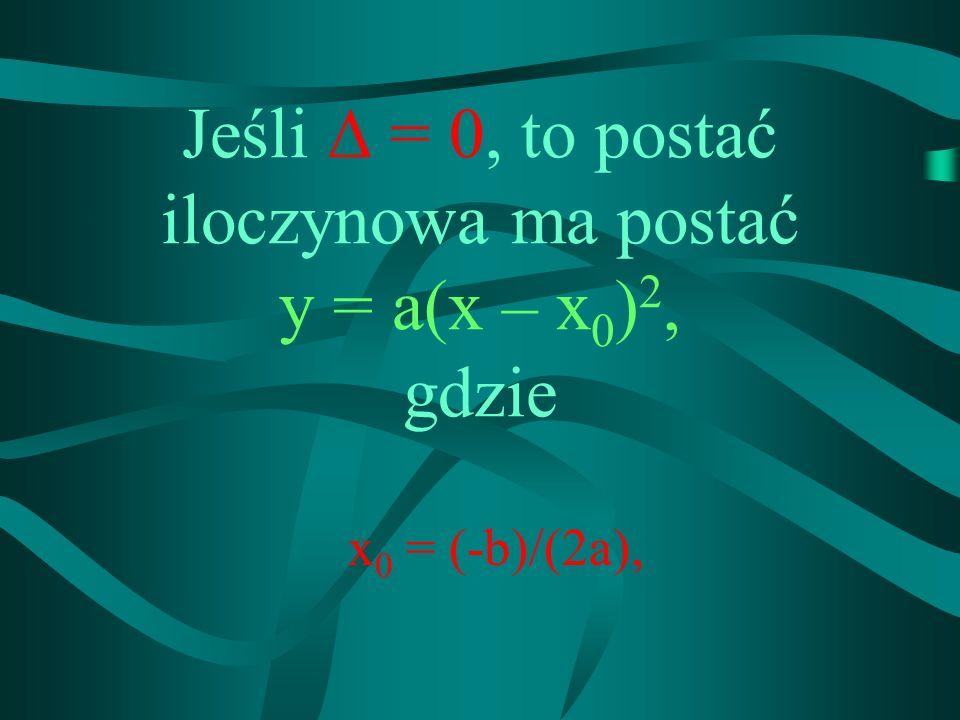 Jeśli = 0, to postać iloczynowa ma postać y = a(x – x0)2,x0)2, gdzie x0 x0 = (-b)/(2a),