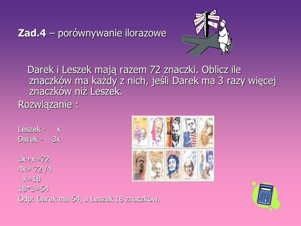 Zad.4 – porównywanie ilorazowe Darek i Leszek mają razem 72 znaczki. Oblicz ile znaczków ma każdy z nich, jeśli Darek ma 3 razy więcej znaczków niż Le